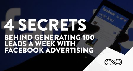 4 Secrets Behind Generating 100 Leads a Week with Facebook Advertising