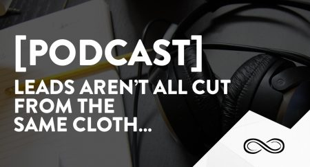 [Podcast] Leads aren't all cut from the same cloth…