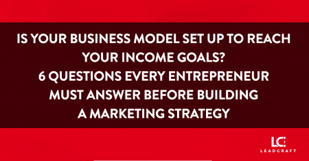 Is Your Business Model Setup to Reach Your Income Goals? 6 Questions Every Entrepreneur Must Answer Before Building a Marketing Strategy