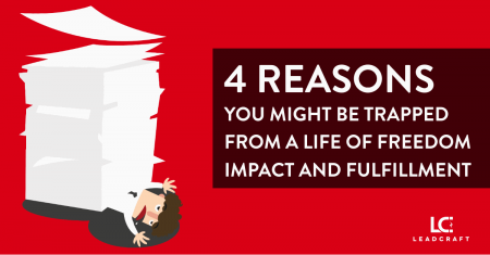 4 Reasons You Might Be Trapped From a Life of Freedom, Impact and Fulfillment